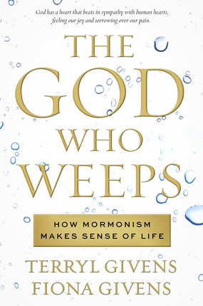 The God Who Weeps: How Mormonism Makes Sense of Life